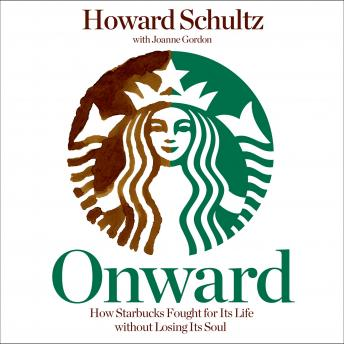 Onward: How Starbucks Fought for Its Life Without Losing Its Soul, Joanne Gordon, Howard Schultz