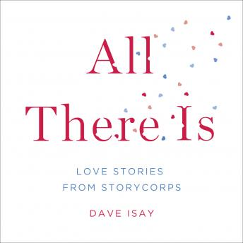 All There Is: Love Stories from StoryCorps, Dave Isay