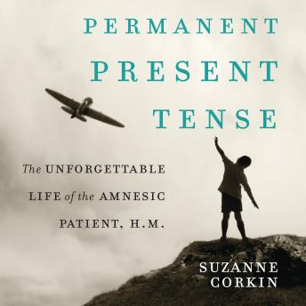 Permanent Present Tense: The Unforgettable Life of the Amnesic Patient, H. M., Suzanne Corkin