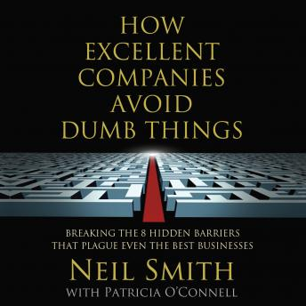 How Excellent Companies Avoid Dumb Things: Breaking the 8 Hidden Barriers that Plague Even the Best Businesses, Patricia O'Connell, Neil Smith