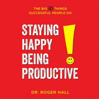 Staying Happy, Being Productive: The Big 10 Things Successful People Do, Dr. Roger Hall