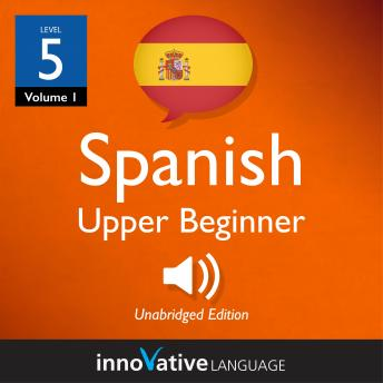 Download Learn Spanish - Level 5: Upper Beginner Spanish, Volume 1: Lessons 1-25 by Innovative Language Learning