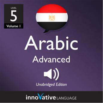 Learn Arabic - Level 5: Advanced Arabic, Volume 1: Lessons 1-25
