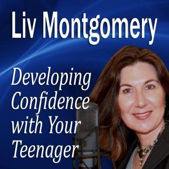 Developing Confidence with Your Teenager: The Gift of Self Confidence, Liv Montgomery