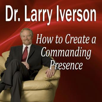 How to Create a Commanding Presence: Learn Strategies for Presenting Powerfully & Persuasively, Dr. Larry Iverson