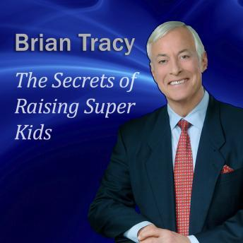 Secrets of Raising Super Kids: How to raise happy, healthy, self-confident children - and give your kids the winning edge, Brian Tracy