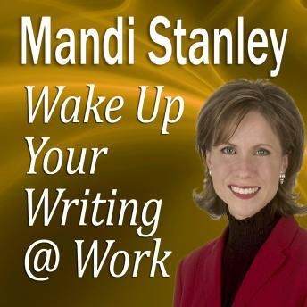 Wake Up Your Writing @ Work: 5½ Best Practices in Business Writing for the 21st Century, Mandi Stanley