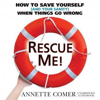 Rescue Me!: How to Save Yourself (and Your Sanity) When Things Go Wrong, Annette Comer