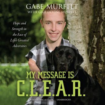 My Message is C.L.E.A.R.: Hope and Strength in the Face of Life's Greatest Adversities, Gigi Murfitt, Gabe Murfitt