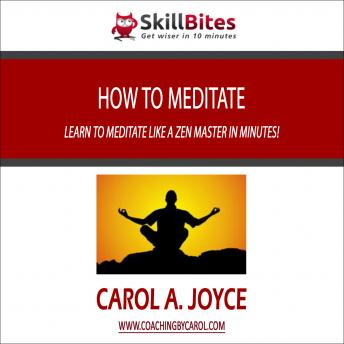 How to Meditate: Learn to Meditate like a Zen Master in Minutes!, Carol Joyce Haddad