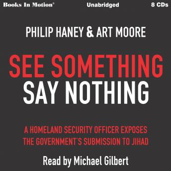 See Something Say Something: A Homeland Security Officer Exposes the Government's Submission to Jihad, Art Moore, Philip Haney