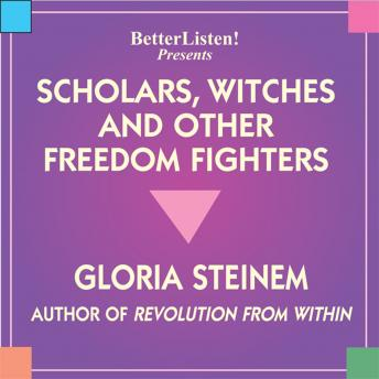 Scholors, Witches, and Other Freedom Fighters, Gloria Steinem