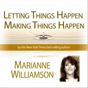 Letting Things Happen Making Things Happen, Marianne Williamson