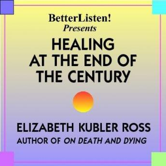 Healing at the End of the Century, Elizabeth Kubbler Ross