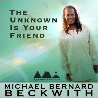 Unknown is Your Friend, Michael Bernard Beckwith