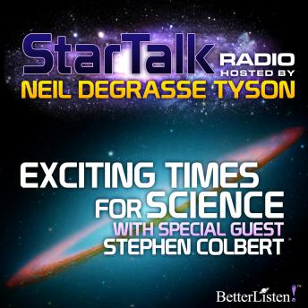 Exciting Times for Science with special guest Stephen Colbert, Neil Tyson