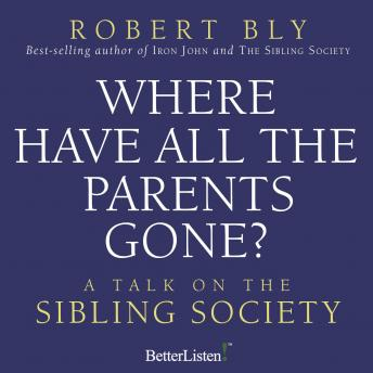 Where Have all the Parents Gone: A Talk on the Sibling Society, Robert Bly