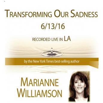 Transforming Our Sadness, Marianne Williamson