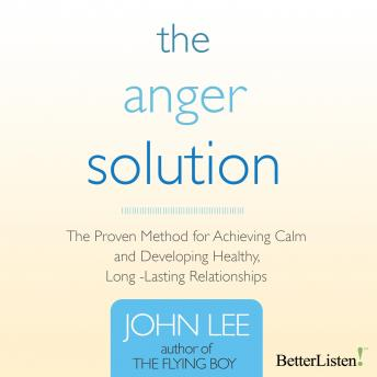 Anger Solution: The Proven Method for Achieving Calm and Developing Healthy, Long-Lasting Relationships, John Lee