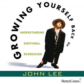 Growing Yourself Back Up: Understanding Emotional Regression, John Lee