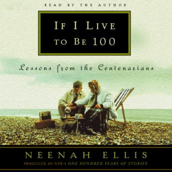 If I Live to Be 100: Lessons from the Centenarians, Neenah Ellis