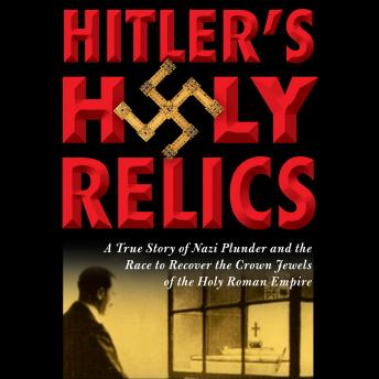 Hitler's Holy Relics: A True Story of Nazi Plunder and the Race to Recover the Crown Jewels of the Holy Roman Empire, Sidney Kirkpatrick