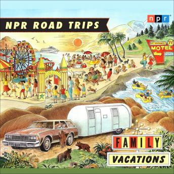 Download NPR Road Trips: Family Vacations: Stories that Take You Away by NPR