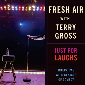 Fresh Air: Just for Laughs: Interviews with 18 Stars of Comedy, Terry Gross