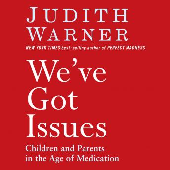 We've Got Issues: Children and Parents in the Age of Medication, Judith Warner