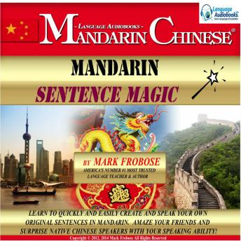 Download Mandarin Sentence Magic: Learn to Quickly and Easily Create and Speak Your Own Original Sentences in Mandarin. Amaze Your Friends and Surprise Native Chinese Speakers with Your Speaking Ability! by Mark Frobose