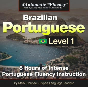 Download Automatic Fluency® Brazilian Portuguese Level I: 8 HOURS OF INTENSE PORTUGUESE FLUENCY INSTRUCTION by Mark Frobose