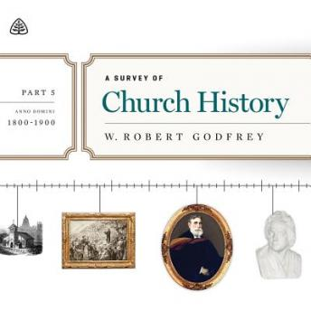 Survey of Church History, Part 5 AD 1800-1900 Teaching Series, W. Robert Godfrey