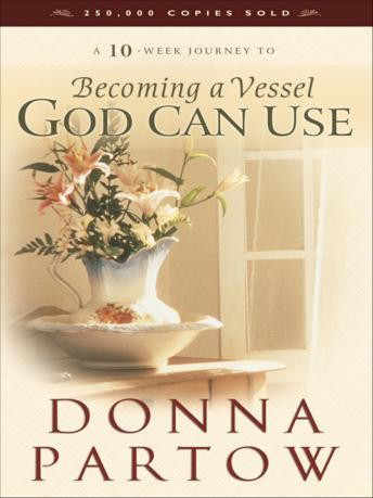 Becoming a Vessel God Can Use: A 10-Week Journey, Donna Partow