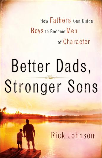 Better Dads, Stronger Sons: How Fathers Can Guide Boys to Become Men of Character, Rick Johnson