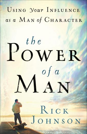 Power of a Man: Using Your Influence as a Man of Character, Rick Johnson
