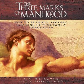 Three Marks of Manhood: How to Be Priest, Prophet and King of Your Family, Dr. G. C. Dilsaver