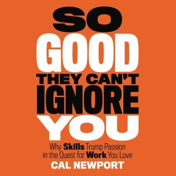 So Good They Can't Ignore You: Why Skills Trump Passion in the Quest for Work You Love, Cal Newport