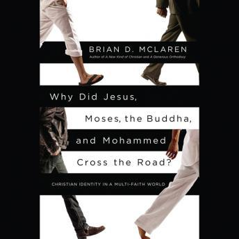 Why Did Jesus, Moses, the Buddha, and Mohammed Cross the Road?: Christian Identity in a Multi-Faith World, Brian D. McLaren