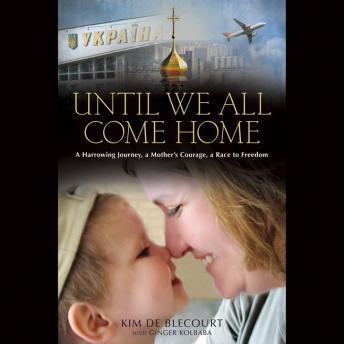 Download Until We All Come Home: A Harrowing Journey, a Mother's Courage, a Race to Freedom by Kim De Blecourt