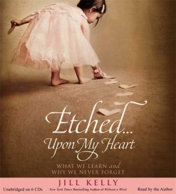 Etched...Upon My Heart: What We Learn and Why We Never Forget, Jill Kelly