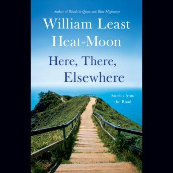 Download Here, There, Elsewhere: Stories from the Road by William Least Heat-Moon