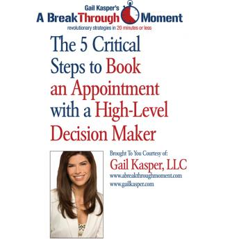 5 Critical Steps to Book an Appointment with a High Level Decision Maker, Gail Kasper