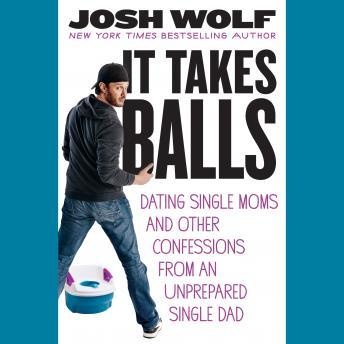 It Takes Balls: Dating Single Moms and Other Confessions from an Unprepared Single Dad