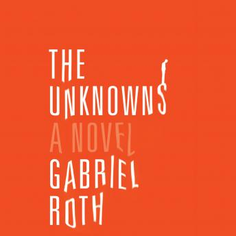 Unknowns: A Novel, Gabriel Roth