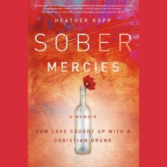 Sober Mercies: How Love Caught Up with a Christian Drunk, Heather Harpham Kopp