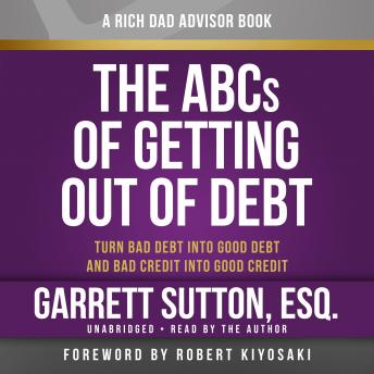Rich Dad Advisors: The ABCs of Getting Out of Debt, Turn Bad Debt into Good Debt and Bad Credit into Good Credit, Garrett Sutton