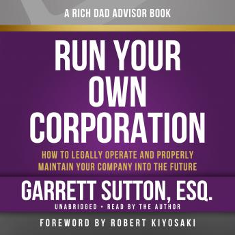 Rich Dad Advisors: Run Your Own Corporation, How to Legally Operate and Properly Maintain Your Company into the Future, Garrett Sutton