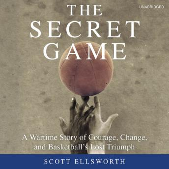 Download Secret Game: A Wartime Story of Courage, Change, and Basketball's Lost Triumph by Scott Ellsworth