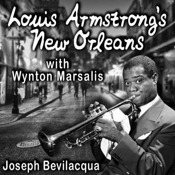 Download Louis Armstrong's New Orleans, with Wynton Marsalis: A Joe Bev Musical Sound Portrait by Joe Bevilacqua
