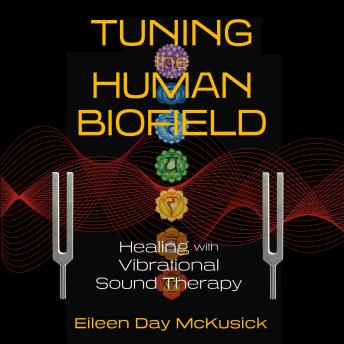 Tuning the Human Biofield: Healing with Vibrational Sound Therapy, Eileen Day Mckusick